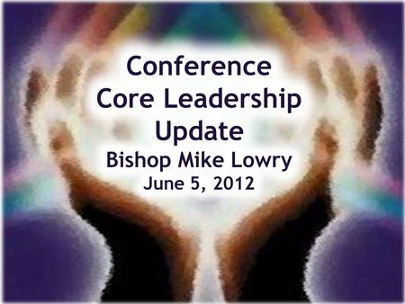 Conference Core Leadership Mission Make Disciples of Jesus Christ for the Transformation of the World.