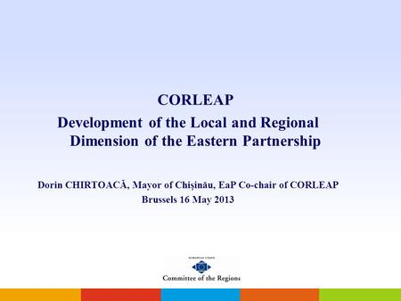 CORLEAP Development of the Local and Regional Dimension of the Eastern Partnership Dorin CHIRTOACĂ, Mayor of Chişinău, EaP Co-chair of CORLEAP Brussels.