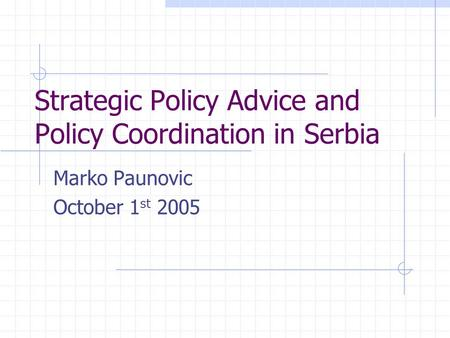 Strategic Policy Advice and Policy Coordination in Serbia Marko Paunovic October 1 st 2005.