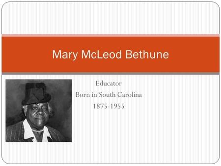 Educator Born in South Carolina 1875-1955 Mary McLeod Bethune.