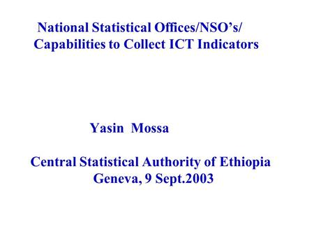 National Statistical Offices/NSO's/ Capabilities to Collect ICT Indicators Yasin Mossa Central Statistical Authority of Ethiopia Geneva, 9 Sept.2003.