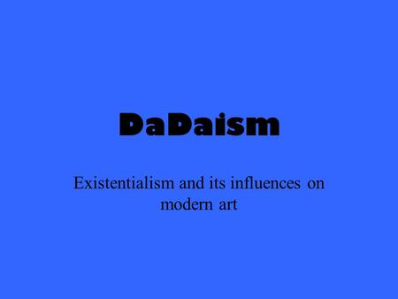 DaDaism Existentialism and its influences on modern art.