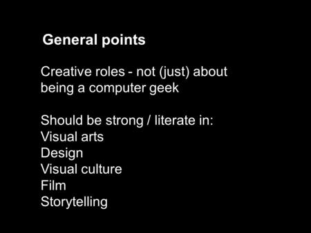 Creative roles - not (just) about being a computer geek Should be strong / literate in: Visual arts Design Visual culture Film Storytelling General points.