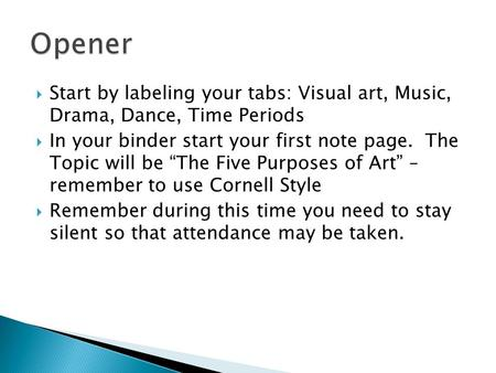 " Start by labeling your tabs: Visual art, Music, Drama, Dance, Time Periods  In your binder start your first note page. The Topic will be ""The Five Purposes."
