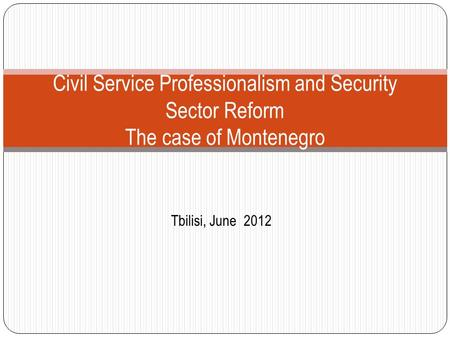 Tbilisi, June 2012 Civil Service Professionalism and Security Sector Reform The case of Montenegro.
