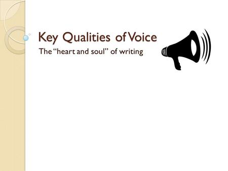 "Key Qualities of Voice The ""heart and soul"" of writing."