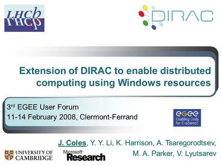 Extension of DIRAC to enable distributed computing using Windows resources 3 rd EGEE User Forum 11-14 February 2008, Clermont-Ferrand J. Coles, Y. Y. Li,