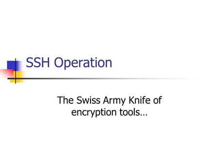 SSH Operation The Swiss Army Knife of encryption tools…