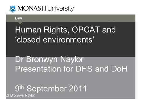 Law Human Rights, OPCAT and 'closed environments' Dr Bronwyn Naylor Presentation for DHS and DoH 9 th September 2011 Dr Bronwyn Naylor.