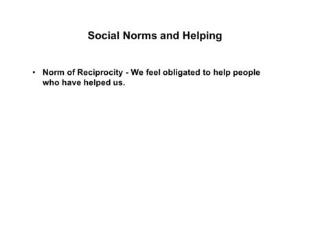 Social Norms and Helping Norm of Reciprocity - We feel obligated to help people who have helped us.