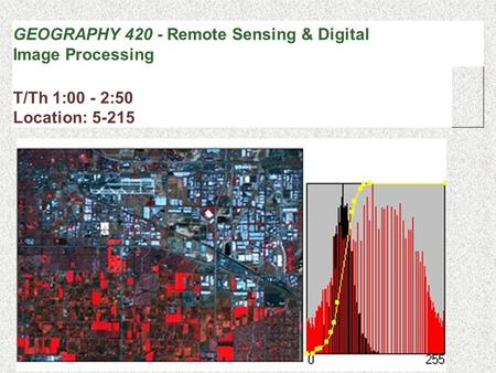 GEOGRAPHY 420 - Remote Sensing & Digital Image Processing T/Th 1:00 - 2:50 Location: 5-215.