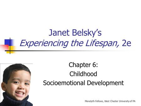 Janet Belsky's Experiencing the Lifespan, 2e Chapter 6: Childhood Socioemotional Development Meredyth Fellows, West Chester University of PA.