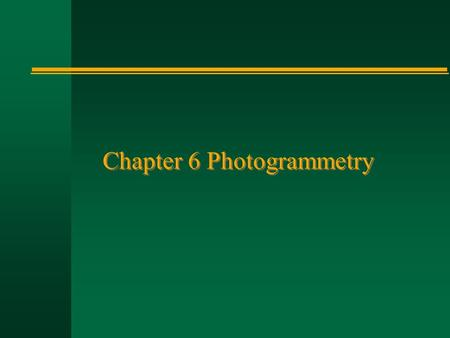 Chapter 6 Photogrammetry. n Perspective (central) projection: aerial photographs vs. maps n Co-linearity equation n Photogrammetric orientation n Digital.