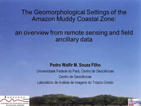 The Geomorphological Settings of the Amazon Muddy Coastal Zone: an overview from remote sensing and field ancillary data Pedro Walfir M. Souza Filho Universidade.