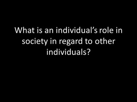 What is an individual's role in society in regard to other individuals?