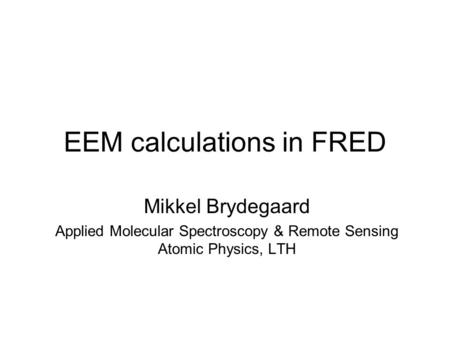 EEM calculations in FRED Mikkel Brydegaard Applied Molecular Spectroscopy & Remote Sensing Atomic Physics, LTH.