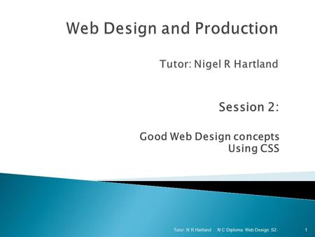 Session 2: Good Web Design concepts Using CSS N C Diploma: Web Design: S2: Tutor: N R Hartland 1.
