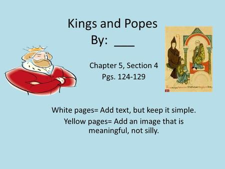 Kings and Popes By: ___ Chapter 5, Section 4 Pgs. 124-129 White pages= Add text, but keep it simple. Yellow pages= Add an image that is meaningful, not.