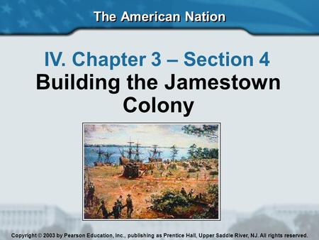 The American Nation IV. Chapter 3 – Section 4 Building the Jamestown Colony Copyright © 2003 by Pearson Education, Inc., publishing as Prentice Hall, Upper.