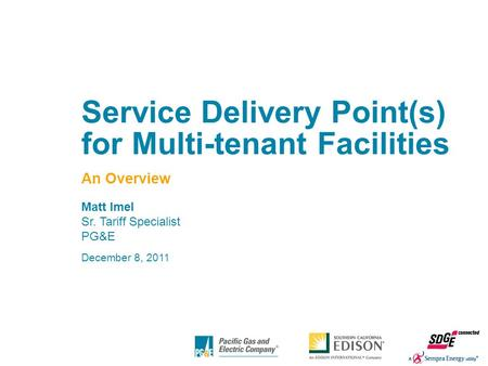 1 Service Delivery Point(s) for Multi-tenant Facilities An Overview Matt Imel Sr. Tariff Specialist PG&E December 8, 2011.