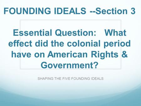 FOUNDING IDEALS --Section 3 Essential Question: What effect did the colonial period have on American Rights & Government? SHAPING THE FIVE FOUNDING IDEALS.