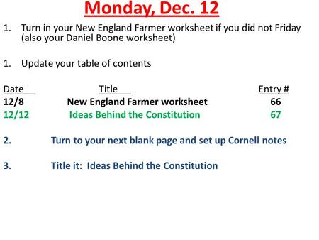 Monday, Dec. 12 1.Turn in your New England Farmer worksheet if you did not Friday (also your Daniel Boone worksheet) 1.Update your table of contents DateTitleEntry.