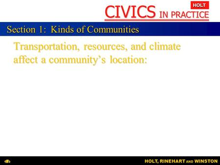 CIVICS IN PRACTICE HOLT HOLT, RINEHART AND WINSTON1 Transportation, resources, and climate affect a community's location: Section 1:Kinds of Communities.