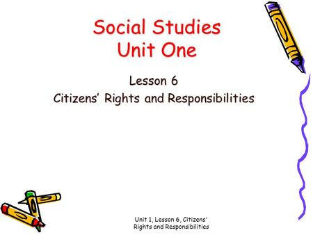 Unit 1, Lesson 6, Citizens' Rights and Responsibilities Social Studies Unit One Lesson 6 Citizens' Rights and Responsibilities.