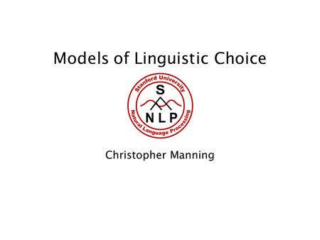 Models of Linguistic Choice Christopher Manning. 2 Explaining more: How do people choose to express things? What people do say has two parts: Contingent.