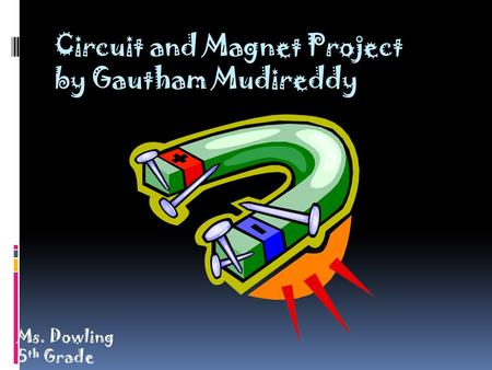 Circuit and Magnet Project by Gautham Mudireddy Ms. Dowling 5 th Grade.