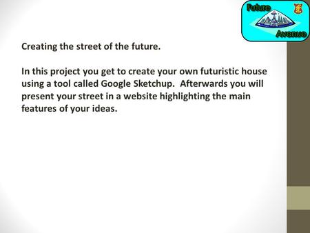 Creating the street of the future. In this project you get to create your own futuristic house using a tool called Google Sketchup. Afterwards you will.
