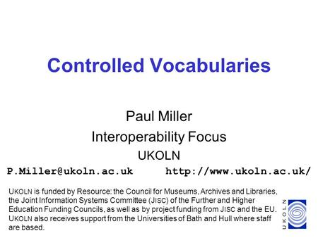 1 Controlled Vocabularies Paul Miller Interoperability Focus UKOLN U KOLN is funded by Resource: the Council.