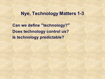 "Nye, Technology Matters 1-3 Can we define ""technology?"" Does technology control us? Is technology predictable?"