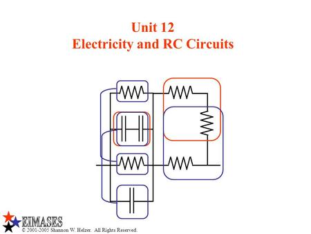 © 2001-2005 Shannon W. Helzer. All Rights Reserved. Unit 12 Electricity and RC Circuits.
