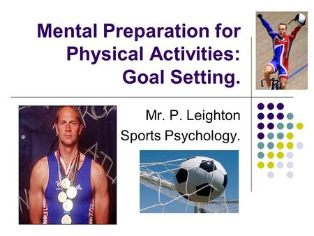 Mental Preparation for Physical Activities: Goal Setting. Mr. P. Leighton Sports Psychology.
