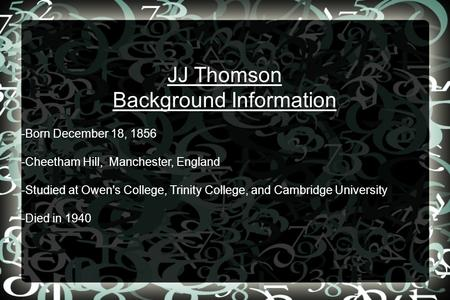 JJ Thomson Background Information -Born December 18, 1856 -Cheetham Hill, Manchester, England -Studied at Owen's College, Trinity College, and Cambridge.