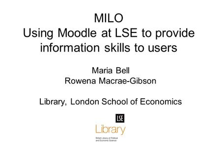 MILO Using Moodle at LSE to provide information skills to users Maria Bell Rowena Macrae-Gibson Library, London School of Economics.