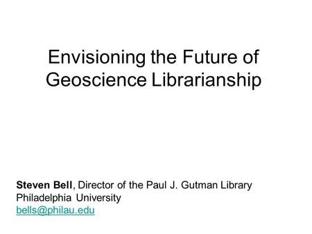 Envisioning the Future of Geoscience Librarianship Steven Bell, Director of the Paul J. Gutman Library Philadelphia University