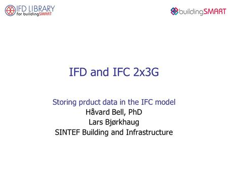 IFD and IFC 2x3G Storing prduct data in the IFC model Håvard Bell, PhD Lars Bjørkhaug SINTEF Building and Infrastructure.
