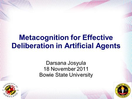 Metacognition for Effective Deliberation in Artificial Agents Darsana Josyula 18 November 2011 Bowie State University.