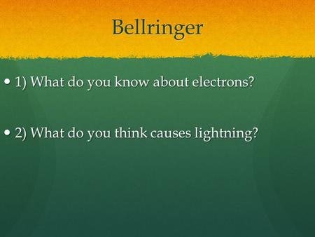 Bellringer 1) What do you know about electrons? 1) What do you know about electrons? 2) What do you think causes lightning? 2) What do you think causes.