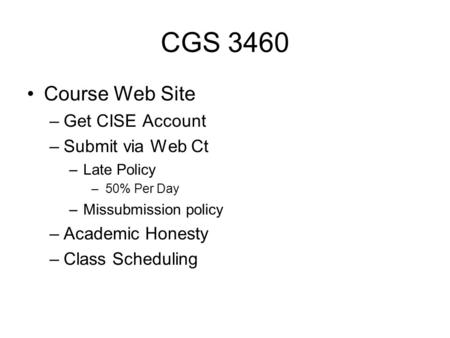 CGS 3460 Course Web Site –Get CISE Account –Submit via Web Ct –Late Policy –50% Per Day –Missubmission policy –Academic Honesty –Class Scheduling.