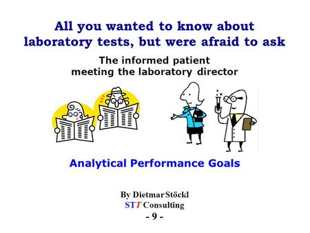 All you wanted to know about laboratory tests, but were afraid to ask By Dietmar Stöckl STT Consulting - 9 - The informed patient meeting the laboratory.