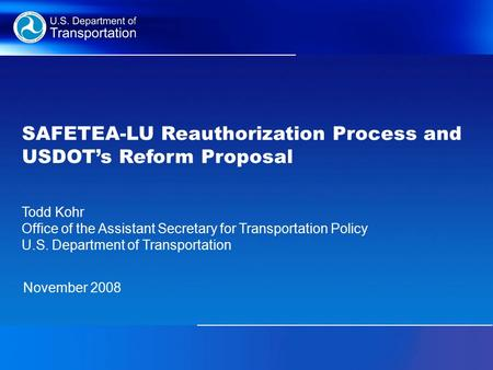 SAFETEA-LU Reauthorization Process and USDOT's Reform Proposal November 2008 Todd Kohr Office of the Assistant Secretary for Transportation Policy U.S.