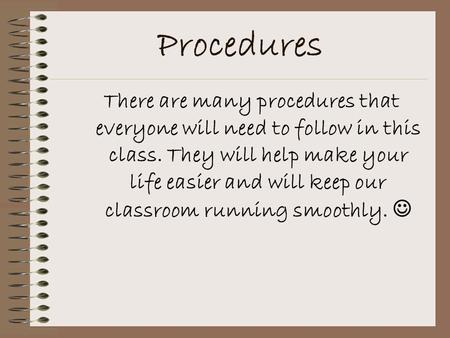 Procedures There are many procedures that everyone will need to follow in this class. They will help make your life easier and will keep our classroom.