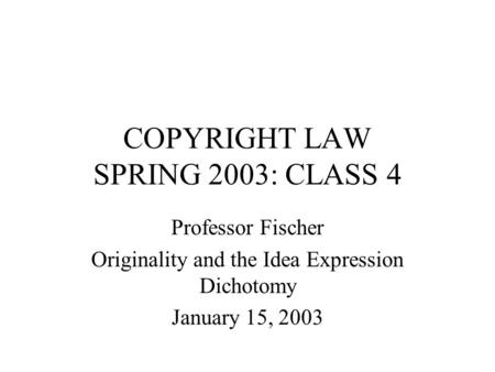 COPYRIGHT LAW SPRING 2003: CLASS 4 Professor Fischer Originality and the Idea Expression Dichotomy January 15, 2003.