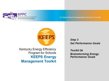 J.B. Speed School of Engineering University of Louisville KEEPS Energy Management Toolkit Step 3: Set Performance Goals Toolkit 3B: Brainstorming Energy.