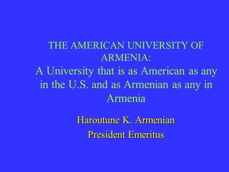 THE AMERICAN UNIVERSITY OF ARMENIA: A University that is as American as any in the U.S. and as Armenian as any in Armenia Haroutune K. Armenian President.