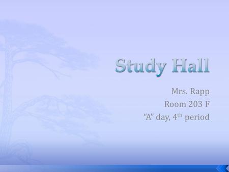 "Mrs. Rapp Room 203 F ""A"" day, 4 th period.  The purpose of the required study hall is to provide students with time during the school day to complete."