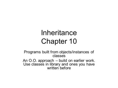 Inheritance Chapter 10 Programs built from objects/instances of classes An O.O. approach – build on earlier work. Use classes in library and ones you have.